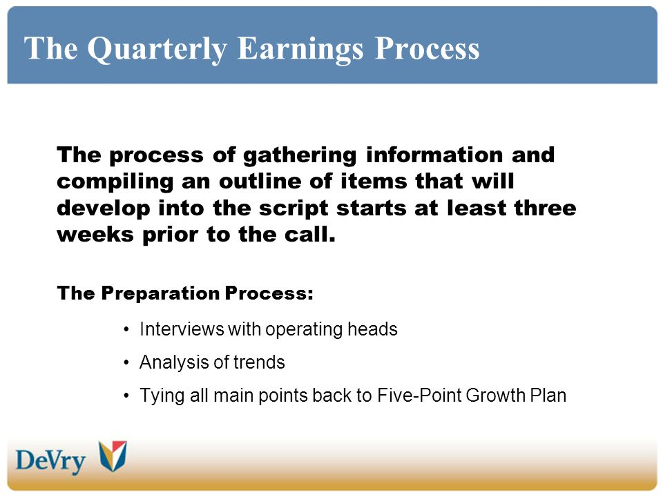 The Quarterly Earnings Process The process of gathering information and compiling an outline of items that will develop into the script starts at least three weeks prior to the call.