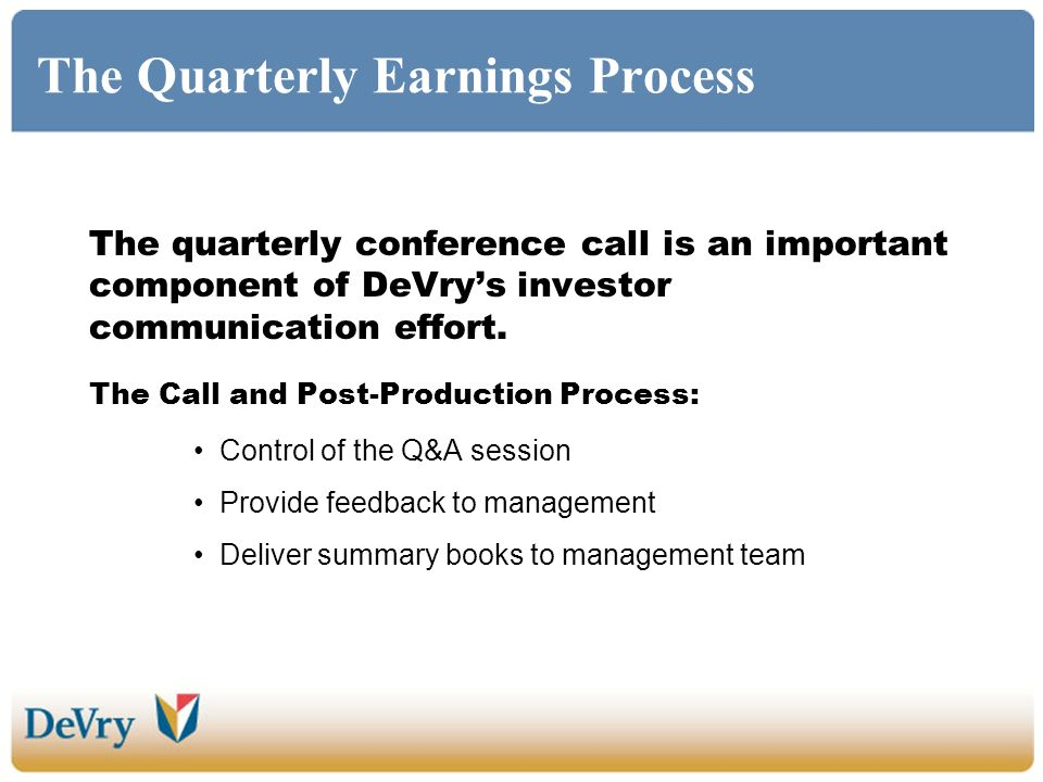 The Quarterly Earnings Process The quarterly conference call is an important component of DeVrys investor communication effort. The Call and Post-Prod