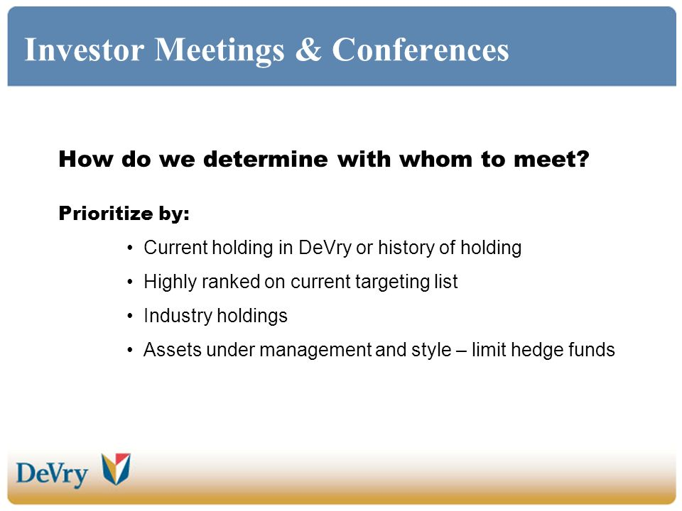 Investor Meetings & Conferences How do we determine with whom to meet? Prioritize by: Current holding in DeVry or history of holding Highly ranked on