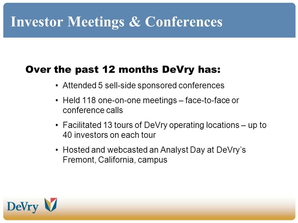 Investor Meetings & Conferences Over the past 12 months DeVry has: Attended 5 sell-side sponsored conferences Held 118 one-on-one meetings – face-to-face or conference calls Facilitated 13 tours of DeVry operating locations – up to 40 investors on each tour Hosted and webcasted an Analyst Day at DeVrys Fremont, California, campus