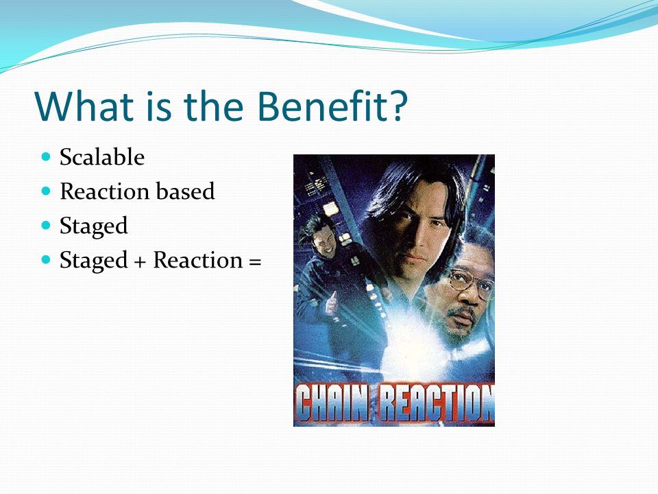 What is the Benefit? Scalable Reaction based Staged Staged + Reaction =