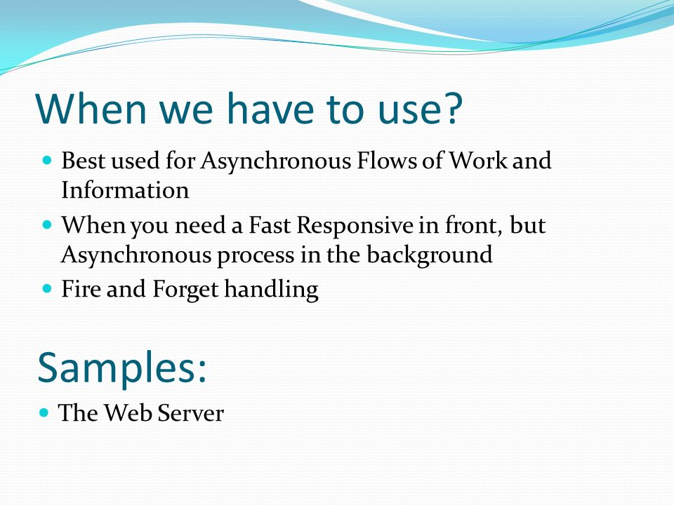When we have to use? Best used for Asynchronous Flows of Work and Information When you need a Fast Responsive in front, but Asynchronous process in th