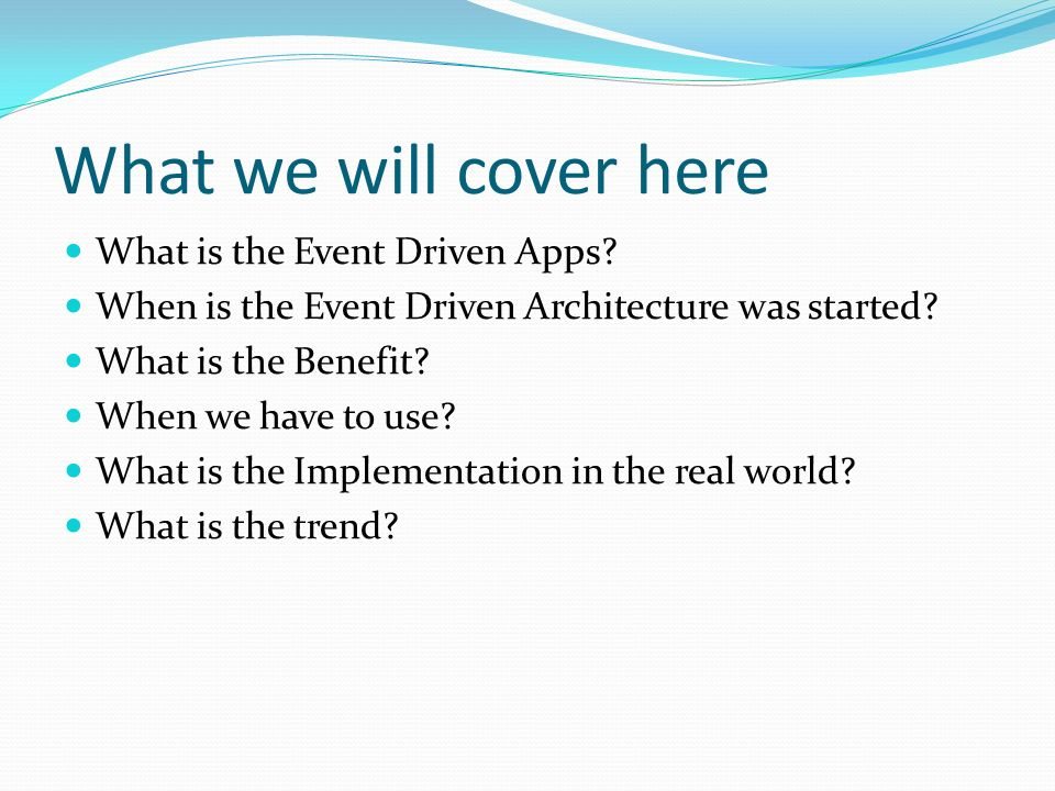 What we will cover here What is the Event Driven Apps? When is the Event Driven Architecture was started? What is the Benefit? When we have to use? Wh