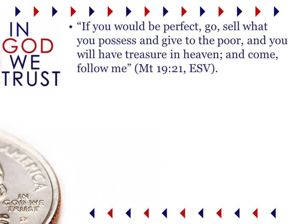 If you would be perfect, go, sell what you possess and give to the poor, and you will have treasure in heaven; and come, follow me (Mt 19:21, ESV).
