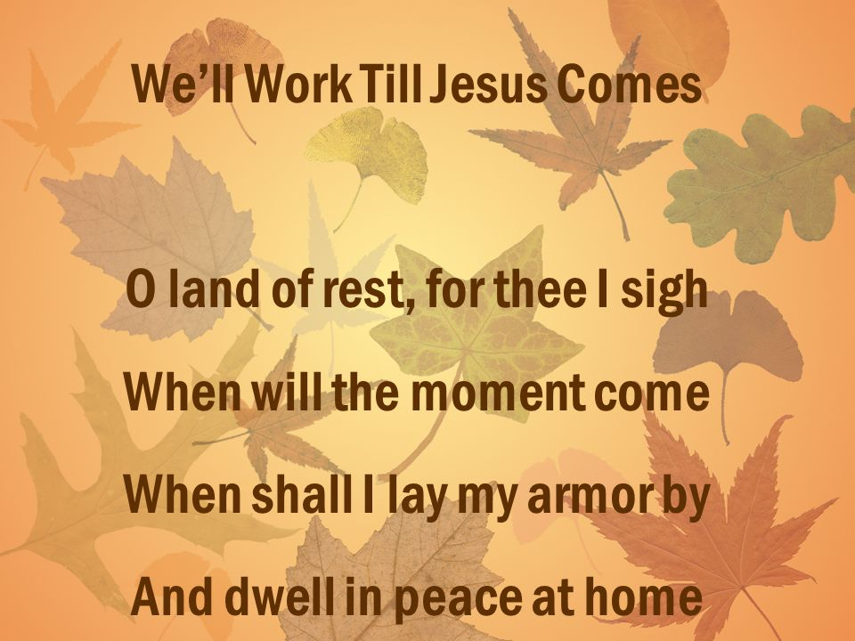 Well Work Till Jesus Comes O land of rest, for thee I sigh When will the moment come When shall I lay my armor by And dwell in peace at home