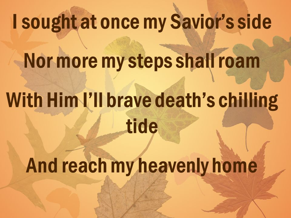 I sought at once my Saviors side Nor more my steps shall roam With Him Ill brave deaths chilling tide And reach my heavenly home