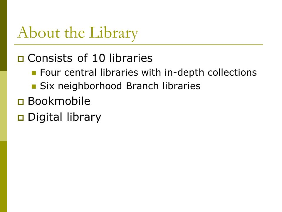 About the Library Consists of 10 libraries Four central libraries with in-depth collections Six neighborhood Branch libraries Bookmobile Digital library