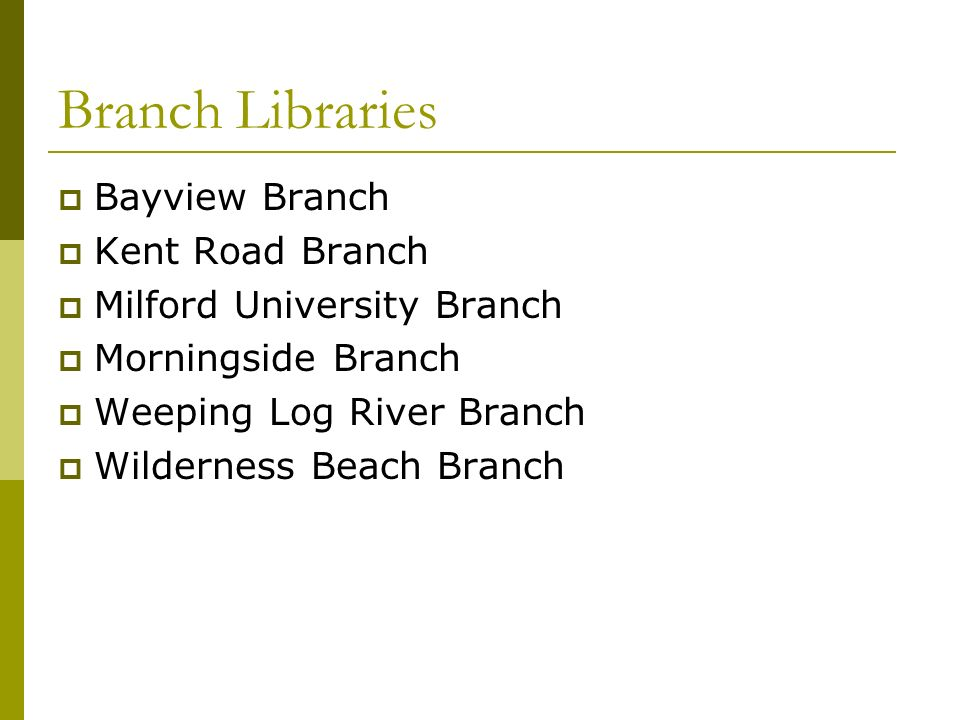 Branch Libraries Bayview Branch Kent Road Branch Milford University Branch Morningside Branch Weeping Log River Branch Wilderness Beach Branch