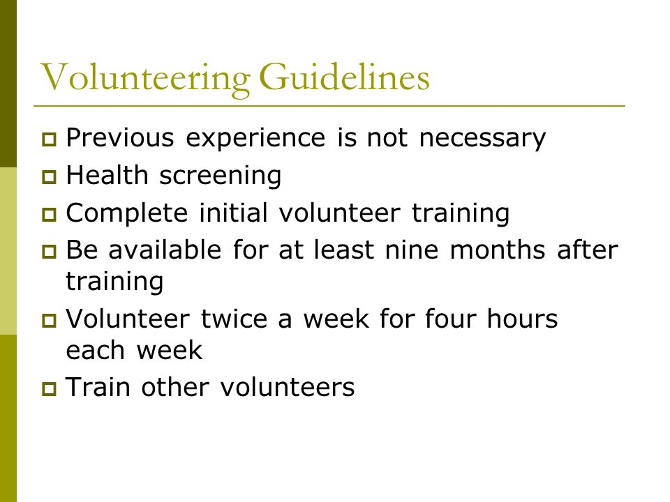 Volunteering Guidelines Previous experience is not necessary Health screening Complete initial volunteer training Be available for at least nine months after training Volunteer twice a week for four hours each week Train other volunteers