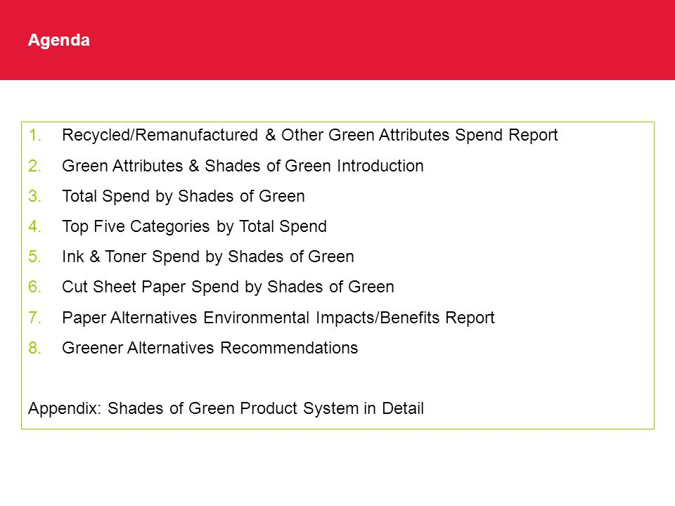 Agenda 1.Recycled/Remanufactured & Other Green Attributes Spend Report 2.Green Attributes & Shades of Green Introduction 3.Total Spend by Shades of Green 4.Top Five Categories by Total Spend 5.Ink & Toner Spend by Shades of Green 6.Cut Sheet Paper Spend by Shades of Green 7.Paper Alternatives Environmental Impacts/Benefits Report 8.Greener Alternatives Recommendations Appendix: Shades of Green Product System in Detail