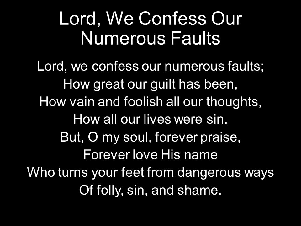 Lord, We Confess Our Numerous Faults Lord, we confess our numerous faults; How great our guilt has been, How vain and foolish all our thoughts, How al