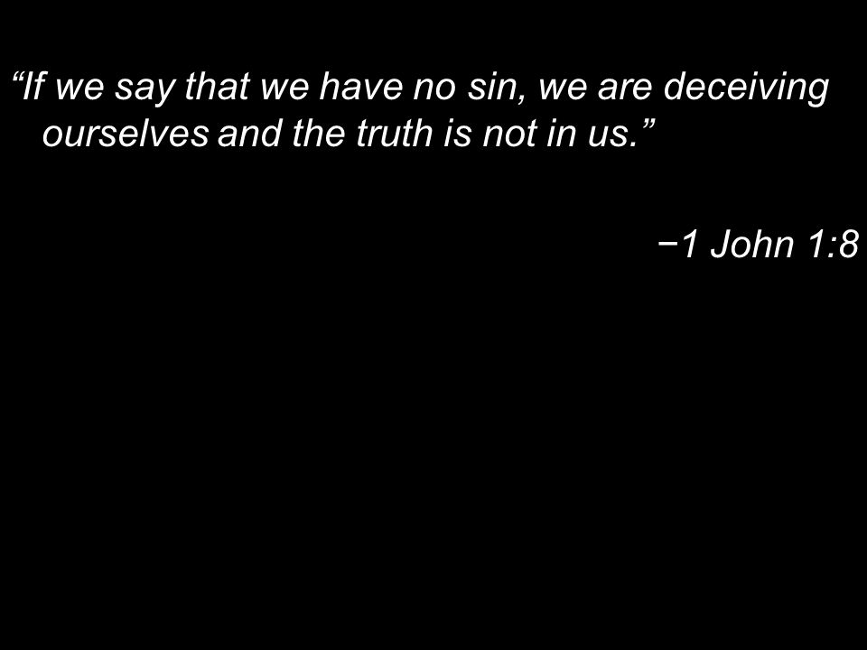 If we say that we have no sin, we are deceiving ourselves and the truth is not in us. 1 John 1:8