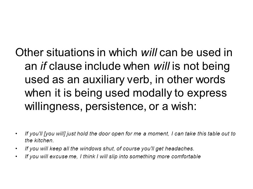 Other situations in which will can be used in an if clause include when will is not being used as an auxiliary verb, in other words when it is being u