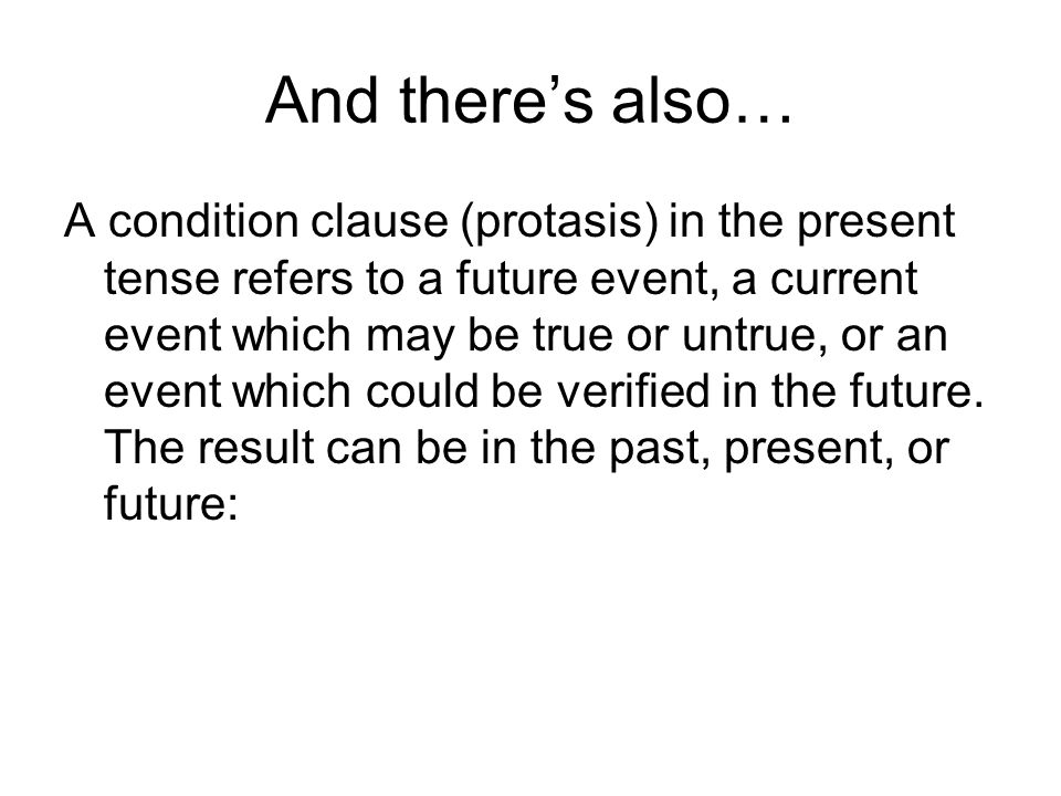 And theres also… A condition clause (protasis) in the present tense refers to a future event, a current event which may be true or untrue, or an event