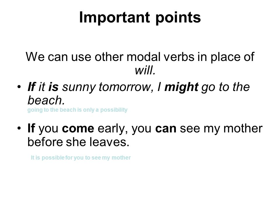 Important points We can use other modal verbs in place of will. If it is sunny tomorrow, I might go to the beach. going to the beach is only a possibi