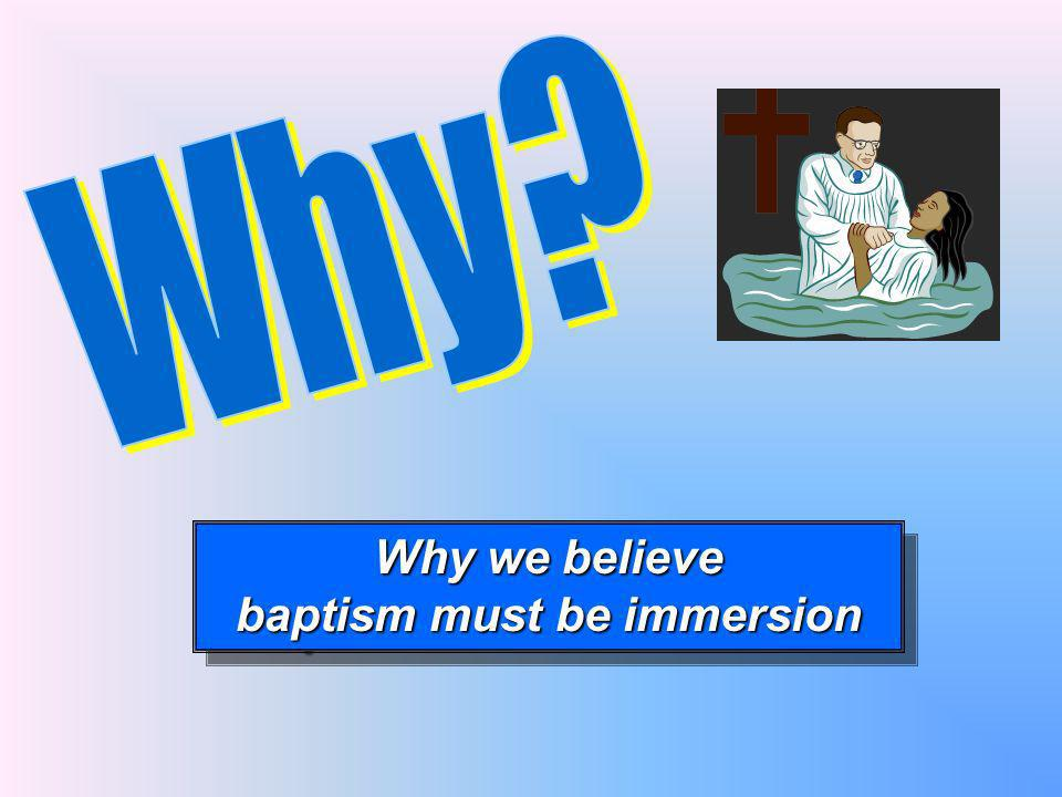 Why we believe baptism must be immersion Why we believe baptism must be immersion