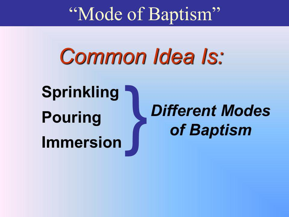 Mode of Baptism Common Idea Is: Sprinkling Pouring Immersion Different Modes of Baptism }