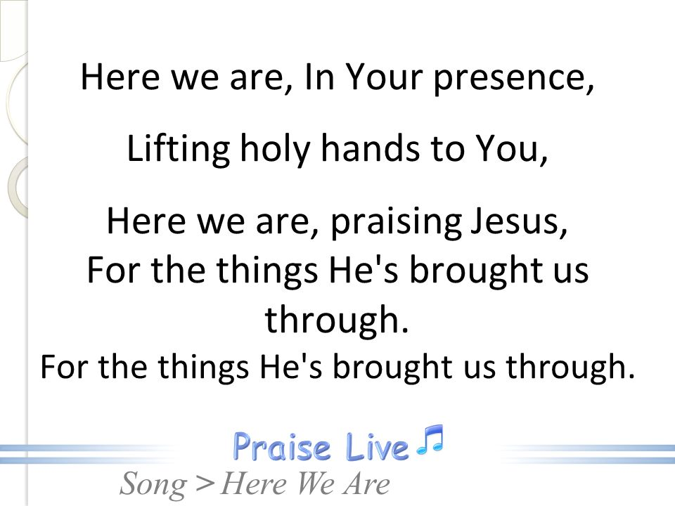 Song > Here we are, In Your presence, Lifting holy hands to You, Here we are, praising Jesus, For the things He's brought us through. For the things H