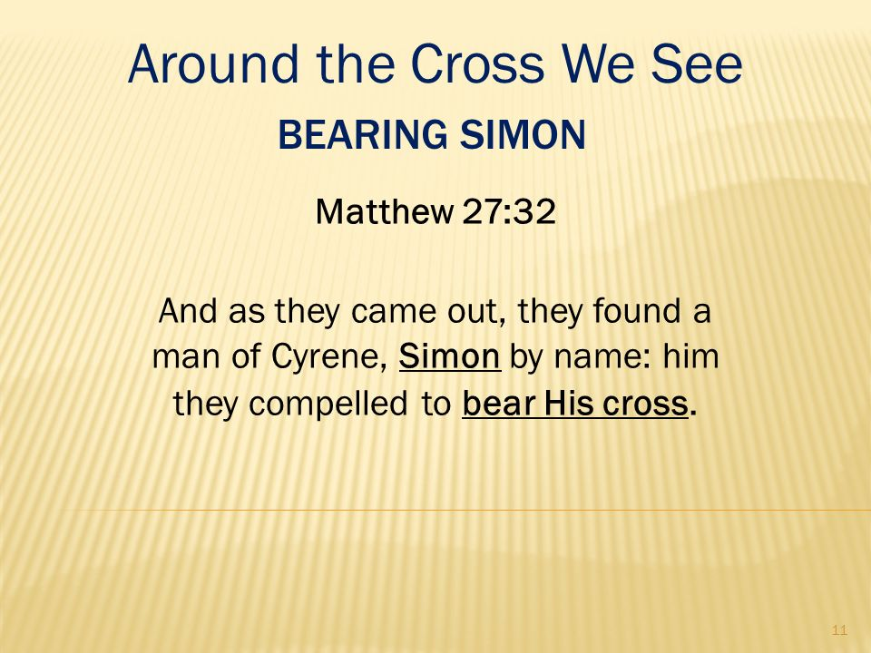 BEARING SIMON Matthew 27:32 And as they came out, they found a man of Cyrene, Simon by name: him they compelled to bear His cross. Around the Cross We
