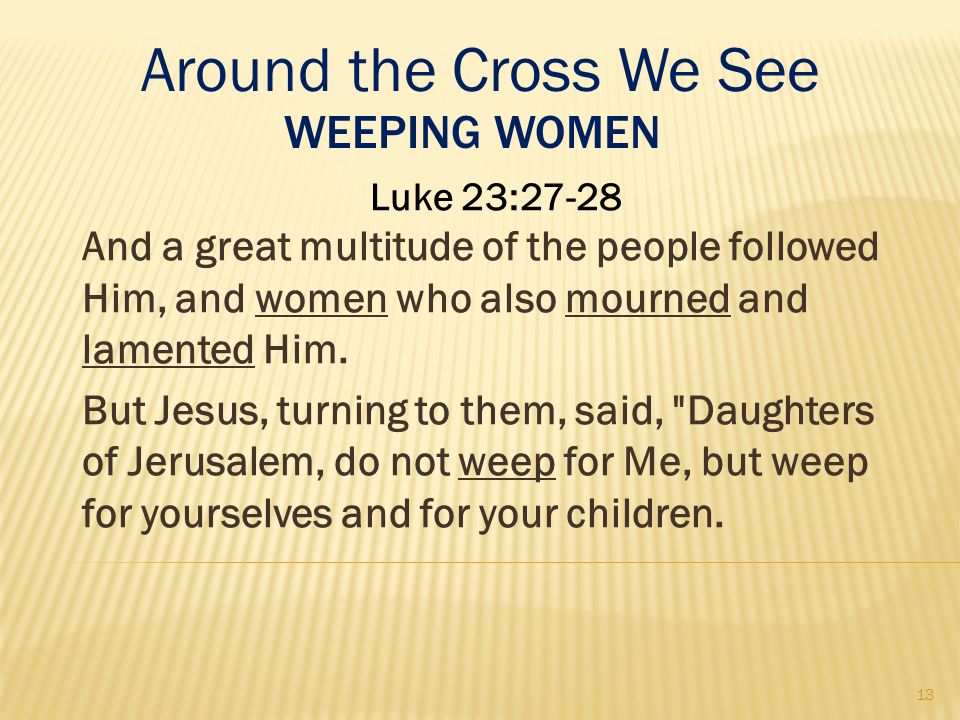 WEEPING WOMEN Luke 23:27-28 And a great multitude of the people followed Him, and women who also mourned and lamented Him. But Jesus, turning to them,
