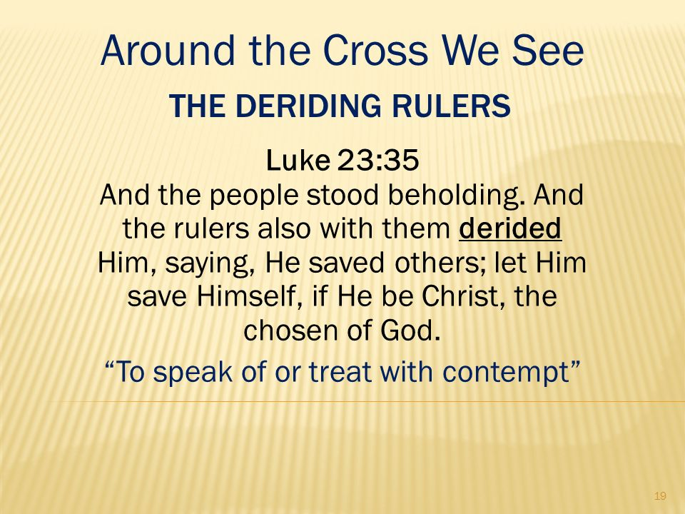 THE DERIDING RULERS Luke 23:35 And the people stood beholding. And the rulers also with them derided Him, saying, He saved others; let Him save Himsel
