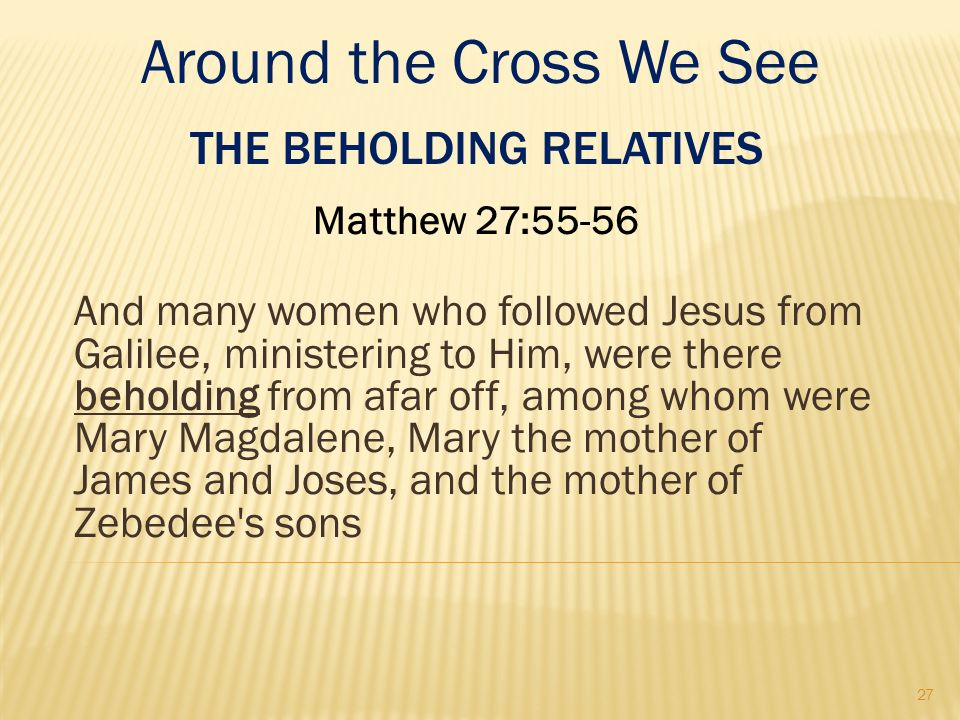 THE BEHOLDING RELATIVES Matthew 27:55-56 And many women who followed Jesus from Galilee, ministering to Him, were there beholding from afar off, among
