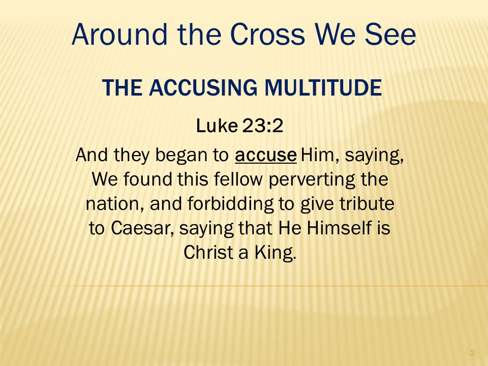 THE ACCUSING MULTITUDE Luke 23:2 And they began to accuse Him, saying, We found this fellow perverting the nation, and forbidding to give tribute to C