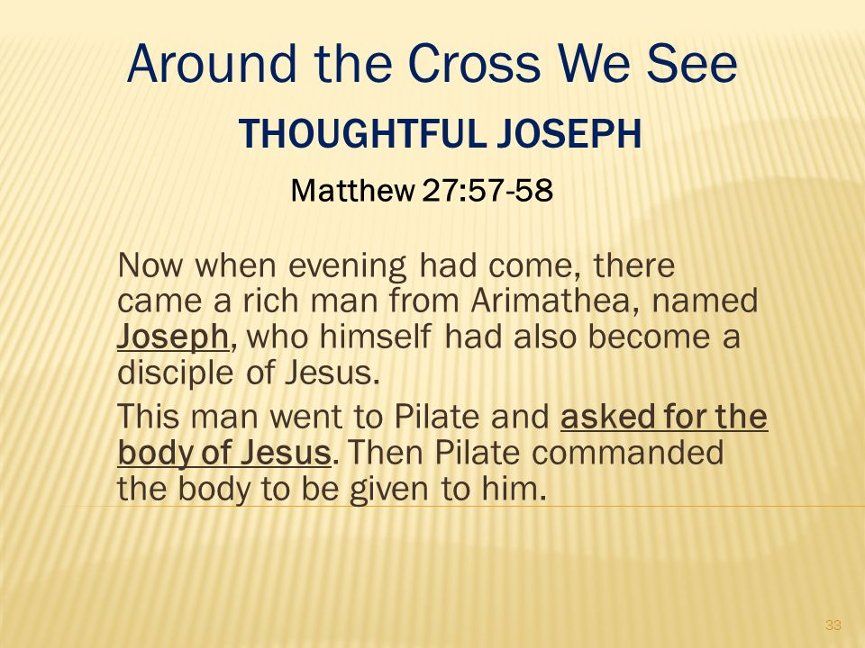 THOUGHTFUL JOSEPH Matthew 27:57-58 Now when evening had come, there came a rich man from Arimathea, named Joseph, who himself had also become a discip