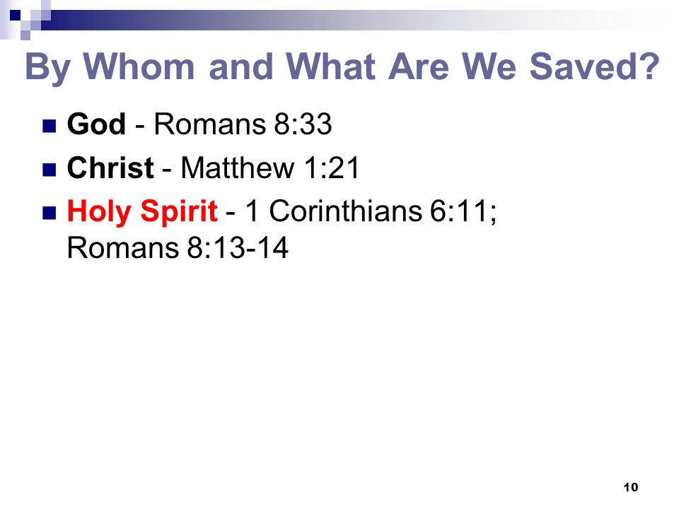 10 By Whom and What Are We Saved? God - Romans 8:33 Christ - Matthew 1:21 Holy Spirit - 1 Corinthians 6:11; Romans 8:13-14