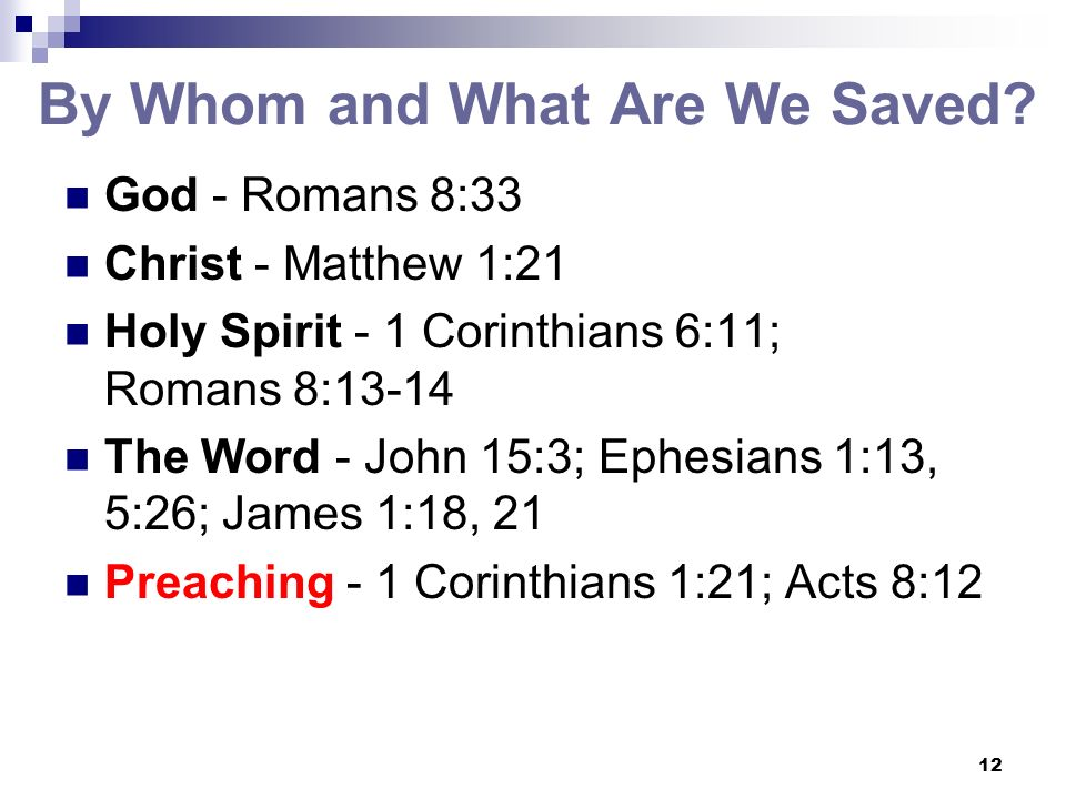 12 By Whom and What Are We Saved? God - Romans 8:33 Christ - Matthew 1:21 Holy Spirit - 1 Corinthians 6:11; Romans 8:13-14 The Word - John 15:3; Ephes