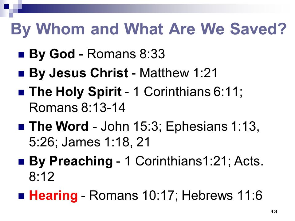 13 By Whom and What Are We Saved? By God - Romans 8:33 By Jesus Christ - Matthew 1:21 The Holy Spirit - 1 Corinthians 6:11; Romans 8:13-14 The Word -