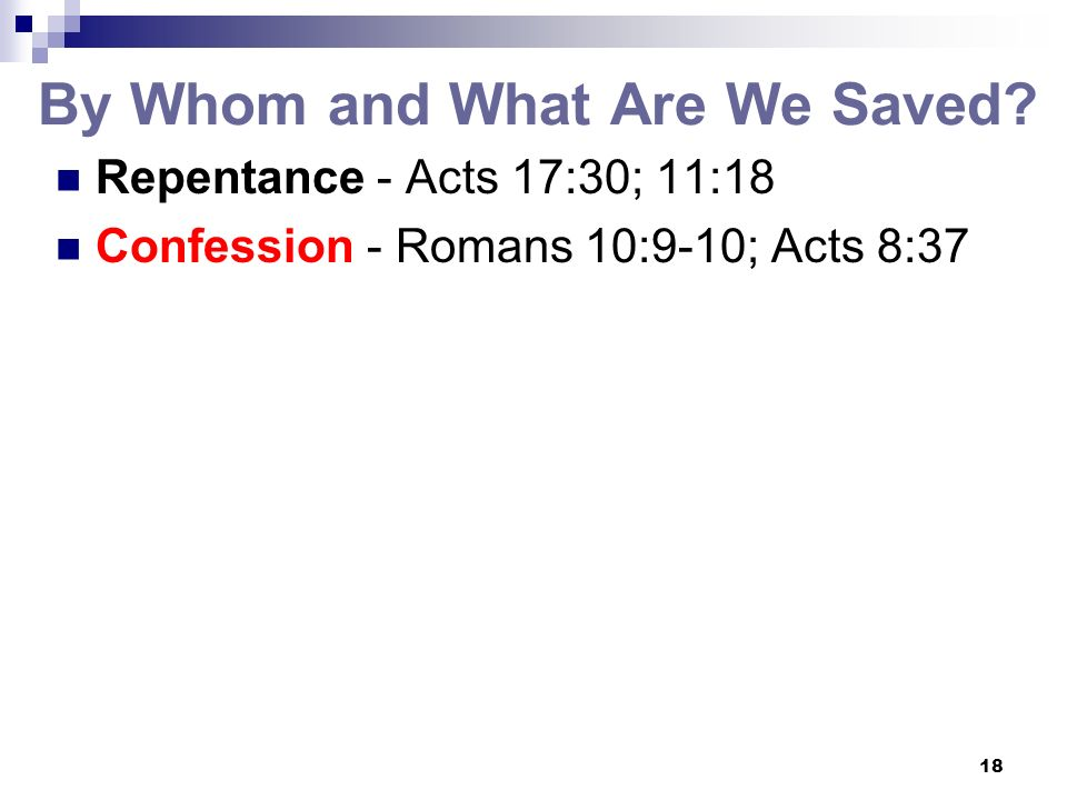 18 By Whom and What Are We Saved? Repentance - Acts 17:30; 11:18 Confession - Romans 10:9-10; Acts 8:37