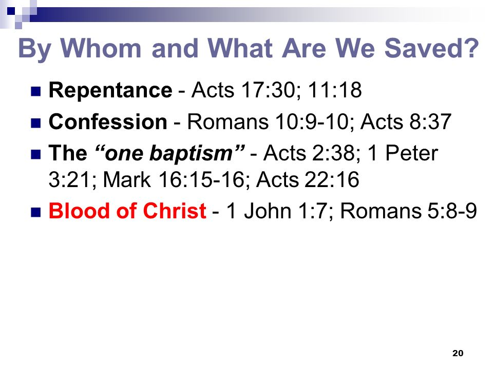 20 By Whom and What Are We Saved? Repentance - Acts 17:30; 11:18 Confession - Romans 10:9-10; Acts 8:37 The one baptism - Acts 2:38; 1 Peter 3:21; Mar