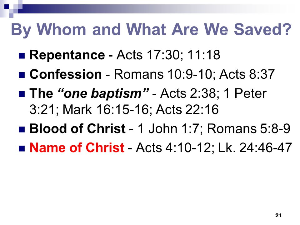 21 By Whom and What Are We Saved? Repentance - Acts 17:30; 11:18 Confession - Romans 10:9-10; Acts 8:37 The one baptism - Acts 2:38; 1 Peter 3:21; Mar