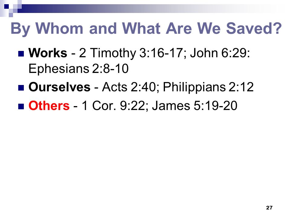 27 By Whom and What Are We Saved? Works - 2 Timothy 3:16-17; John 6:29: Ephesians 2:8-10 Ourselves - Acts 2:40; Philippians 2:12 Others - 1 Cor. 9:22;