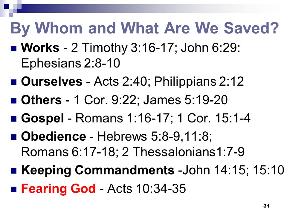 31 By Whom and What Are We Saved? Works - 2 Timothy 3:16-17; John 6:29: Ephesians 2:8-10 Ourselves - Acts 2:40; Philippians 2:12 Others - 1 Cor. 9:22;