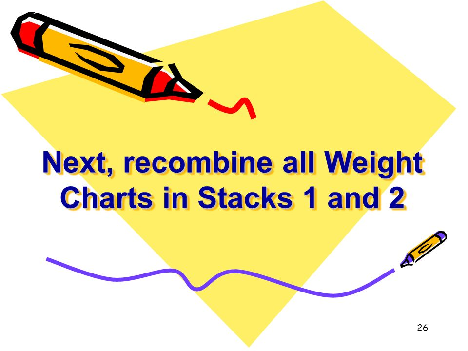 Next, recombine all Weight Charts in Stacks 1 and 2 26