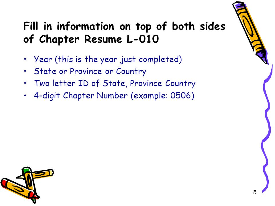 Year (this is the year just completed) State or Province or Country Two letter ID of State, Province Country 4-digit Chapter Number (example: 0506) Fill in information on top of both sides of Chapter Resume L-010 5
