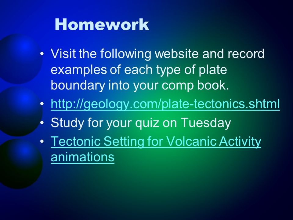Homework Visit the following website and record examples of each type of plate boundary into your comp book. http://geology.com/plate-tectonics.shtml