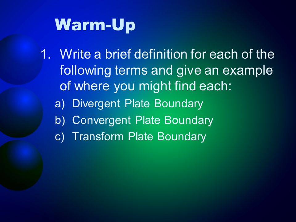 Warm-Up 1.Write a brief definition for each of the following terms and give an example of where you might find each: a)Divergent Plate Boundary b)Conv