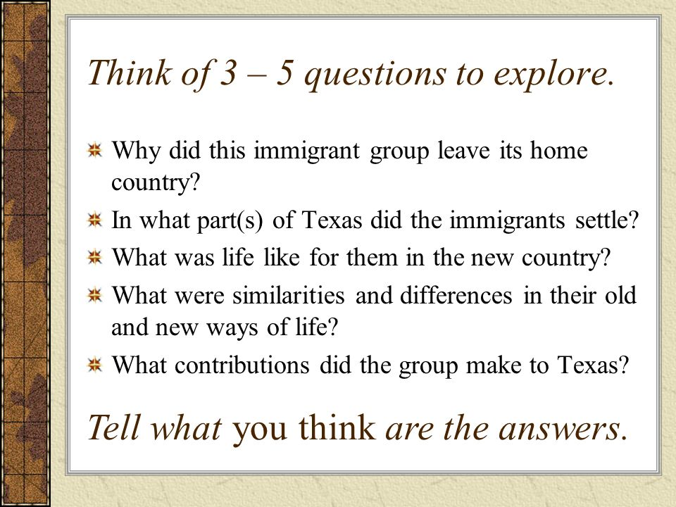 Think of 3 – 5 questions to explore. Why did this immigrant group leave its home country? In what part(s) of Texas did the immigrants settle? What was