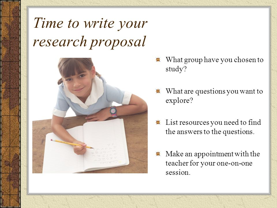 Time to write your research proposal What group have you chosen to study? What are questions you want to explore? List resources you need to find the
