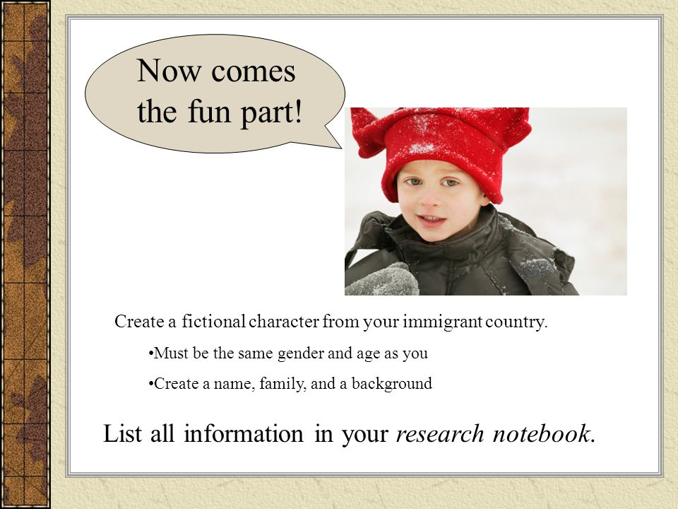 Now comes the fun part! Create a fictional character from your immigrant country. Must be the same gender and age as you Create a name, family, and a