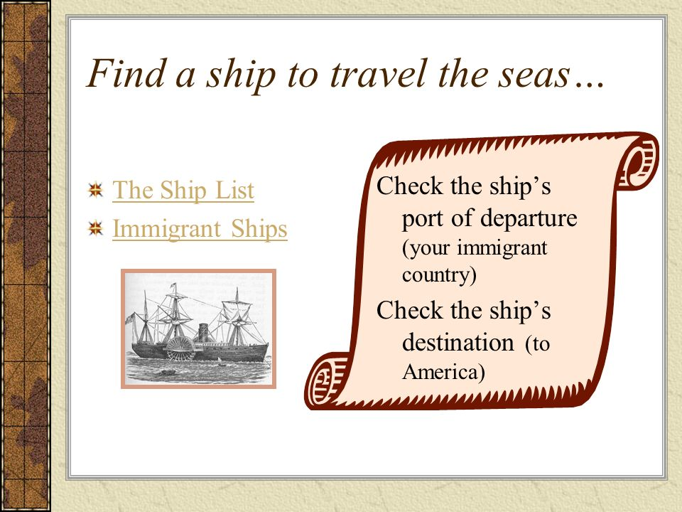 Find a ship to travel the seas… The Ship List Immigrant Ships Check the ships port of departure (your immigrant country) Check the ships destination (