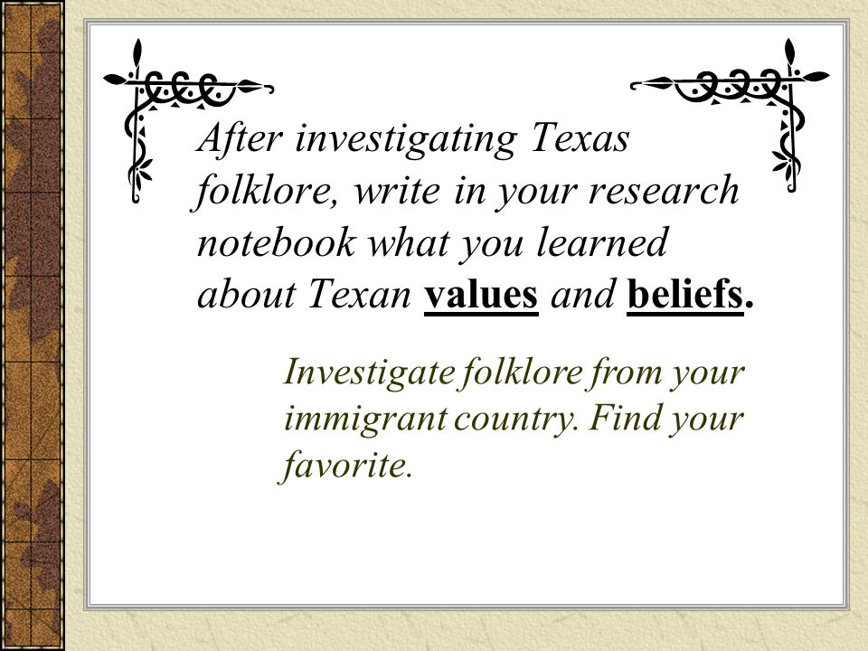 After investigating Texas folklore, write in your research notebook what you learned about Texan values and beliefs. Investigate folklore from your im