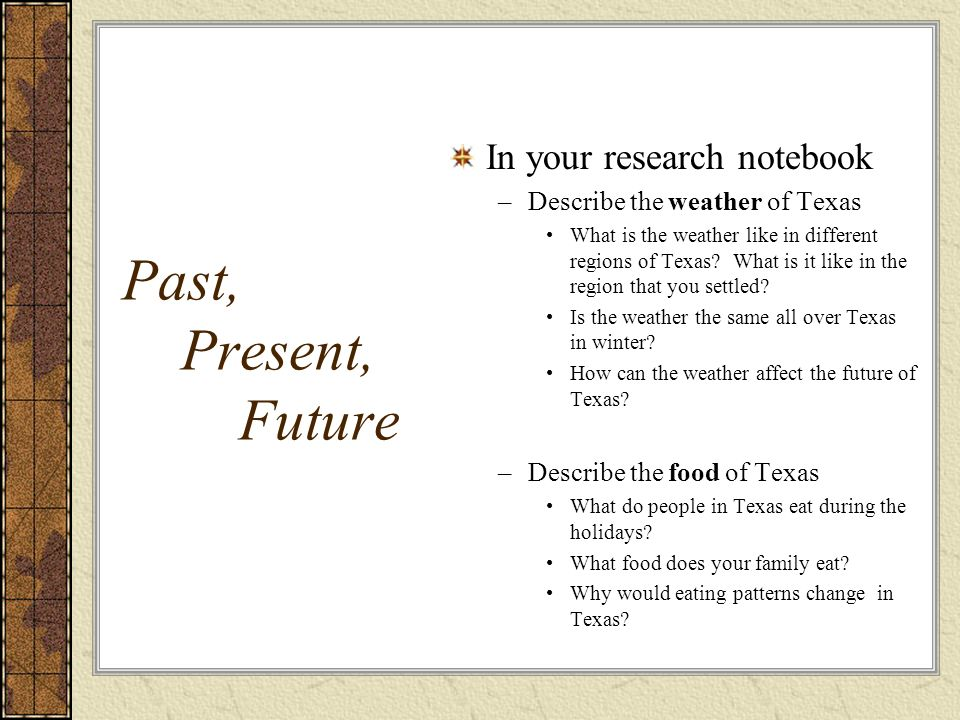 Past, Present, Future In your research notebook –Describe the weather of Texas What is the weather like in different regions of Texas? What is it like