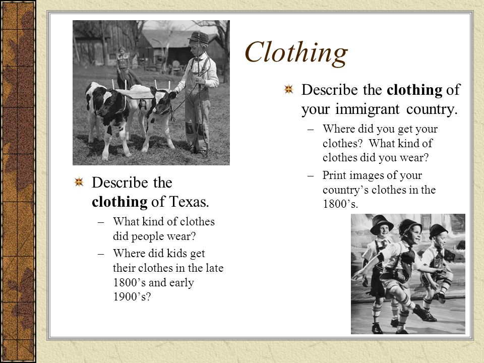 Clothing Describe the clothing of Texas. –What kind of clothes did people wear? –Where did kids get their clothes in the late 1800s and early 1900s? D