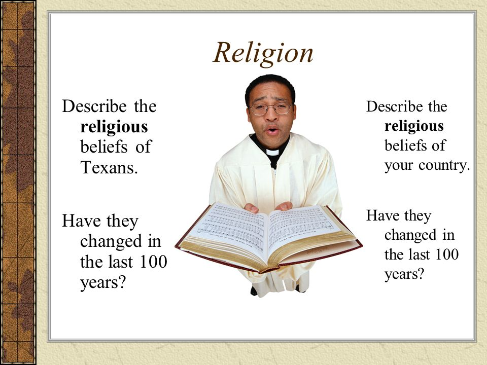 Religion Describe the religious beliefs of Texans. Have they changed in the last 100 years? Describe the religious beliefs of your country. Have they