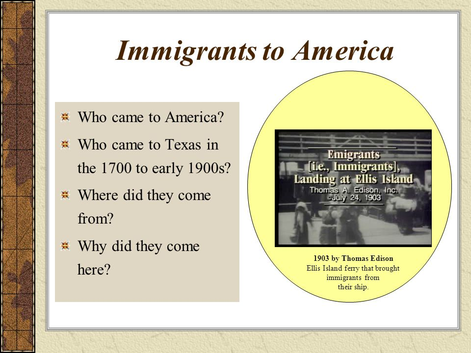 Immigrants to America Who came to America? Who came to Texas in the 1700 to early 1900s? Where did they come from? Why did they come here? 1903 by Tho
