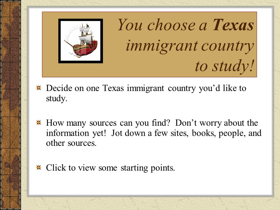 You choose a Texas immigrant country to study! Decide on one Texas immigrant country youd like to study. How many sources can you find? Dont worry abo